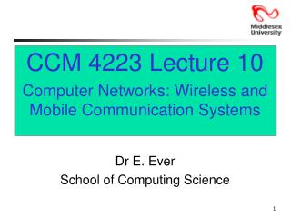 CCM 4223 Lecture 10 Computer Networks: Wireless and Mobile Communication Systems Dr E. Ever