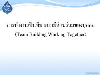 การทำงานเป็นทีม แบบมีส่วนร่วมของบุคคล  ( Team Building Working Together )