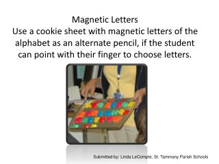 Magnetic Letters Use a cookie sheet with magnetic letters of the alphabet as an alternate pencil, if the student can poi