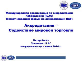Аккредитация  Содействие мировой торговле Питер  Ангер Президент  ILAC