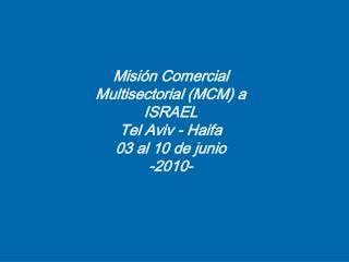 Misión Comercial  Multisectorial (MCM) a  ISRAEL Tel Aviv - Haifa 03 al 10  de junio -2010-