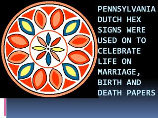 Pennsylvania Dutch Hex signs were used on to celebrate life on marriage, birth and death papers