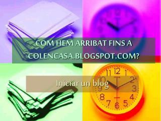 COM HEM ARRIBAT FINS A COLENCASA.BLOGSPOT.COM?
