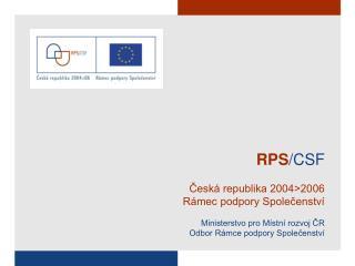RPS /CSF ?esk� republika 2004>2006 R�mec podpory Spole?enstv� Ministerstvo pro M�stn� rozvoj ?R