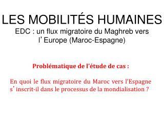 LES MOBILITÉS HUMAINES EDC : un flux migratoire du Maghreb vers l ' Europe (Maroc-Espagne)