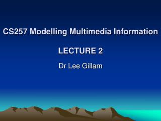 CS257 Modelling Multimedia Information LECTURE 2