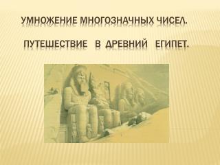 Умножение многозначных чисел.       Путешествие   в  Древний   Египет.