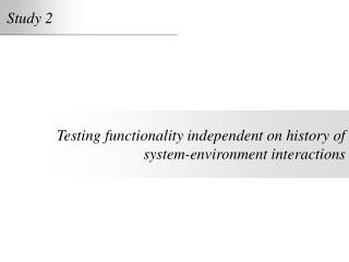 Testing functionality independent on history of system-environment interactions