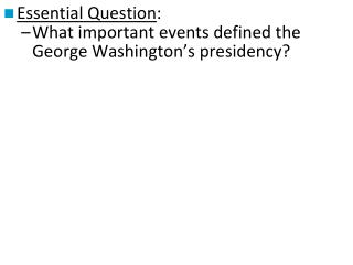 Essential Question : What important events defined the George Washington's presidency?