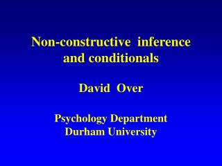 Non-constructive  inference and conditionals David  Over  Psychology Department Durham University