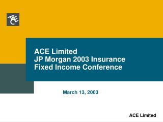 ACE Limited JP Morgan 2003 Insurance Fixed Income Conference