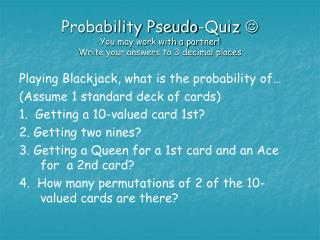 Probability Pseudo-Quiz   You may work with a partner! Write your answers to 3 decimal places