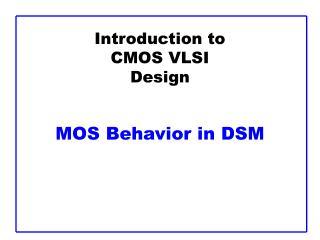 Introduction to CMOS VLSI Design   MOS Behavior in DSM