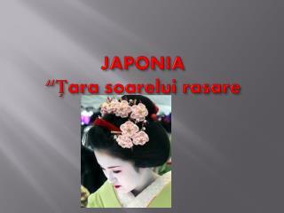 """JAPONIA """" Țara soarelui  rasare"""