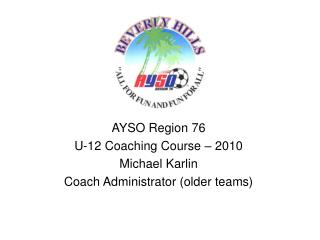 AYSO Region 76  U-12 Coaching Course – 2010 Michael Karlin Coach Administrator (older teams)