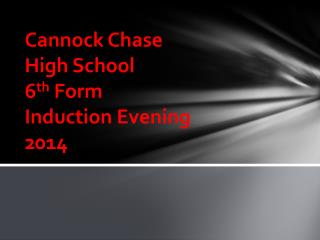 Cannock Chase  High School 6 th  Form   Induction Evening 2014