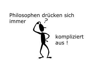 Philosophen drücken sich immer