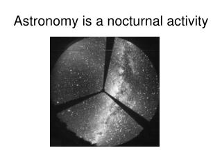 Astronomy is a nocturnal activity