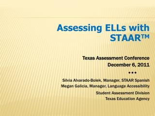 Assessing ELLs with STAAR TM Texas Assessment Conference December 6, 2011 