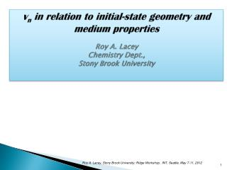 v n  in relation to initial-state geometry and medium properties Roy  A.  Lacey Chemistry Dept.,