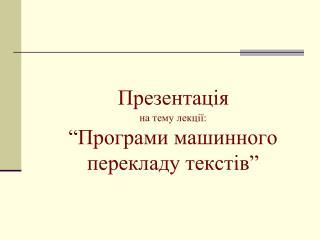 """Презентація на тему лекції:  """"Програми  машинного перекладу  текстів"""""""