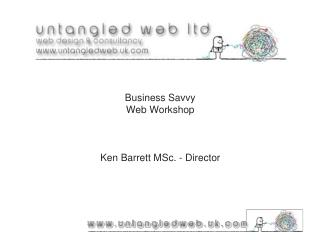 Business Savvy Web Workshop Ken Barrett MSc. - Director