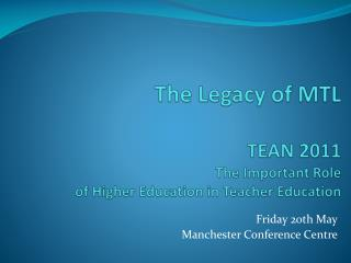 The Legacy of MTL TEAN 2011 The Important Role  of Higher Education in Teacher Education