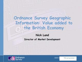 Ordnance Survey Geographic Information: Value added to the British Economy Nick Land