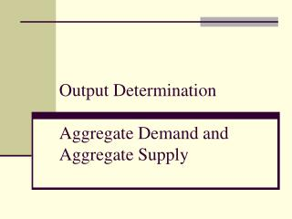 Output  Determination Aggregate Demand and Aggregate Supply