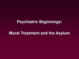 Psychiatric Beginnings:  Moral Treatment and the Asylum