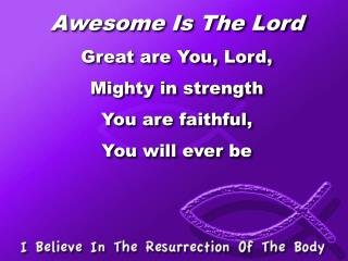 Awesome Is The Lord Great are You, Lord, Mighty in strength You are faithful,  You will ever be