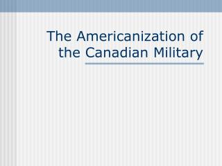 The Americanization of the Canadian Military