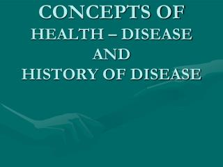 CONCEPTS OF  HEALTH � DISEASE  AND HISTORY OF DISEASE