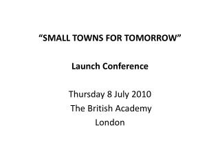 """SMALL TOWNS FOR TOMORROW"" Launch Conference Thursday 8 July 2010  The British Academy  London"