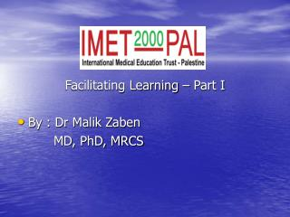 Facilitating Learning � Part I   By : Dr Malik Zaben          MD, PhD, MRCS
