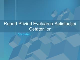 Raport Privind Evaluarea Satisfacţiei Cetăţenilor
