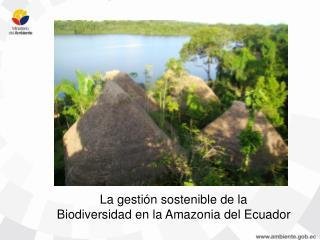 La gestión sostenible de la  Biodiversidad en la Amazonia del Ecuador