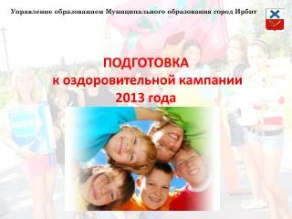 ПОДГОТОВКА  к оздоровительной кампании  2013 года