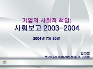 기업의 사회적 책임 : 사회보고  2003-2004 2004 년  7 월  30 일 김자영 브리티쉬 아메리칸 토바코 코리아