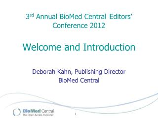 3 rd  Annual BioMed Central Editors' Conference 2012  Welcome and Introduction