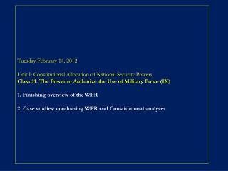 Tuesday February 14, 2012  Unit I: Constitutional Allocation of National Security Powers Class 11: The Power to Authoriz