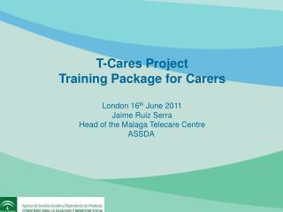 T-Cares Project Training Package for Carers London 16 th  June 2011 Jaime Ruiz Serra