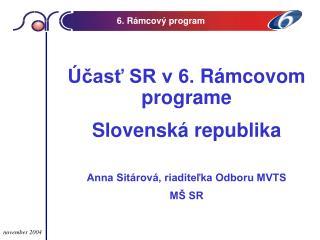 Účasť SR v 6.  R á mcov om programe  Slovenská republika Anna Sitárová, riaditeľka Odboru MVTS