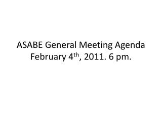 ASABE General Meeting Agenda February 4 th , 2011. 6 pm.