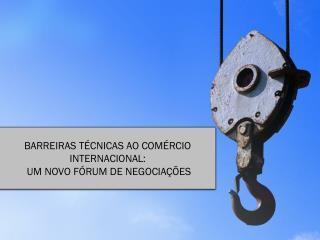 BARREIRAS TÉCNICAS AO COMÉRCIO INTERNACIONAL:  UM NOVO FÓRUM DE NEGOCIAÇÕES