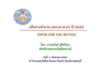 เส้นทางทำงาน  (ROAD MAP)  ปี 2553 THINK FOR THE BETTER