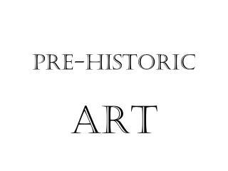 Pre-Historic ART