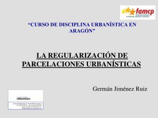 """""""CURSO DE DISCIPLINA URBANÍSTICA EN ARAGÓN"""" LA REGULARIZACIÓN DE PARCELACIONES URBANÍSTICAS"""