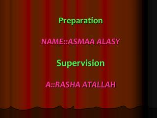Preparation NAME::ASMAA ALASY Supervision A::RASHA ATALLAH