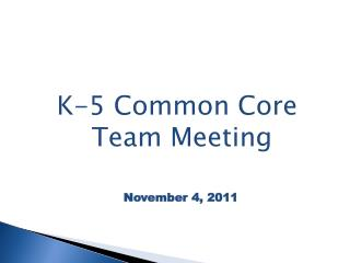 K-5 Common Core Team Meeting   November 4, 2011